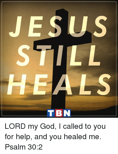 tbn: JESUS  HEALS  TBN LORD my God, I called to you for help, and you healed me. Psalm 30:2