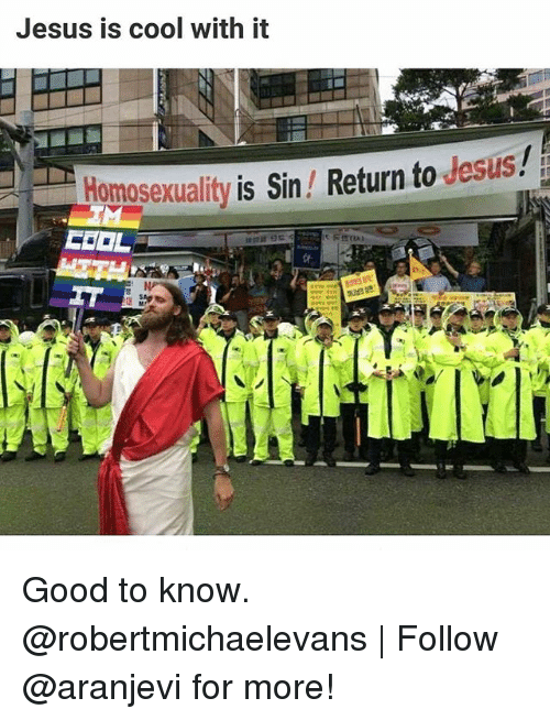 Jesus, Memes, and Cool: Jesus is cool with it  Homosexuality is Sin/ Return to desus Good to know. @robertmichaelevans   Follow @aranjevi for more!