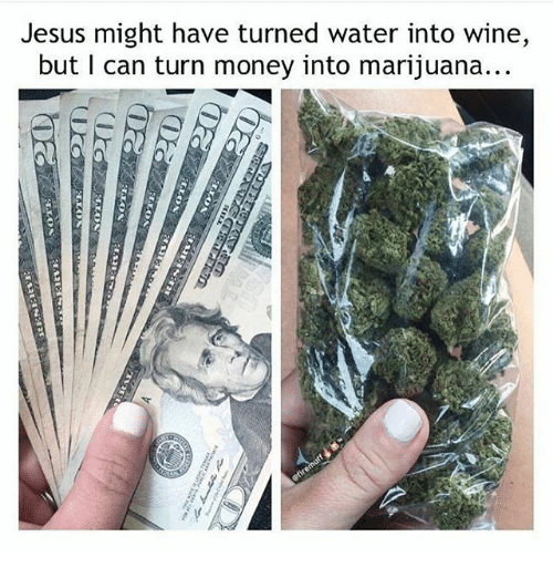 Jesus, Memes, and Money: Jesus might have turned water into wine,  but I can turn money into marijuana...