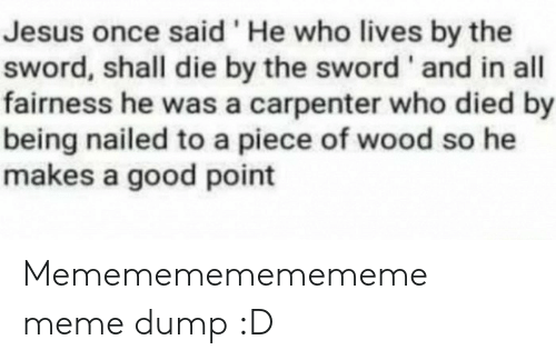 the sword: Jesus once said 'He who lives by the  sword, shall die by the sword ' and in all  fairness he was a carpenter who died by  being nailed to a piece of wood so he  makes a good point Memememememememe meme dump :D