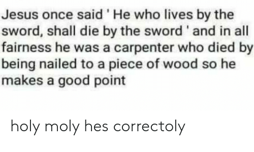 the sword: Jesus once said'He who lives by the  sword, shall die by the sword' and in all  fairness he was a carpenter who died by  being nailed to a piece of wood so he  makes a good point holy moly hes correctoly