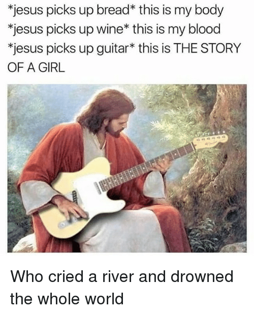 Drowned: *jesus picks up bread* this is my body  *jesus picks up wine* this is my blood  *jesus picks up guitar* this is THE STORY  OF A GIRL Who cried a river and drowned the whole world