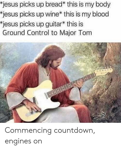Countdown: jesus picks up bread* this is my body  jesus picks up wine* this is my blood  jesus picks up guitar* this is  Ground Control to Major Tom Commencing countdown, engines on