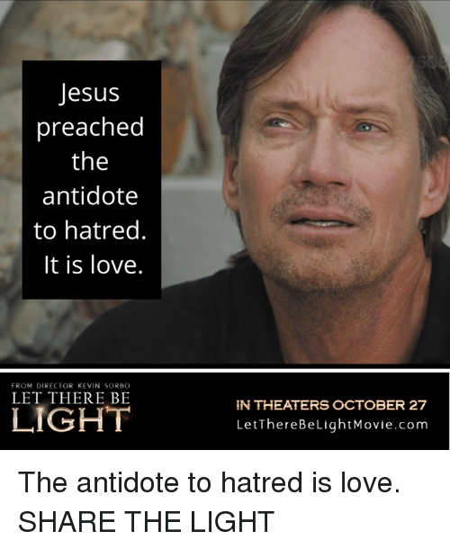 Antidote, Jesus, and Love: Jesus  preached  the  antidote  to hatred.  It is love.  FROM DIRECTOR KEVIN SORBO  LET THERE BE  N THEATERS OCTOBER 27  LetThereBeLightMovie.com The antidote to hatred is love.  SHARE THE LIGHT