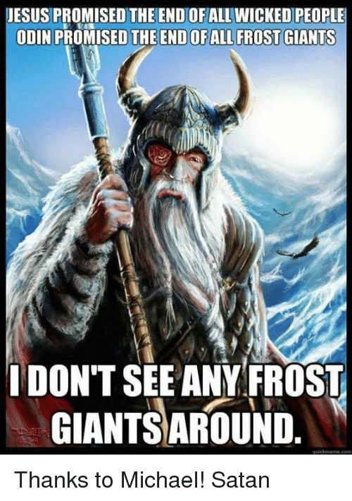 frosting: JESUS PROMISED THE END OF ALL WICKED PEOPLE  ODIN PRO  THE ENDOFALL FROST GIANTS  I DONT SEE ANY FROST  GIANTSAROUND Thanks to Michael! Satan