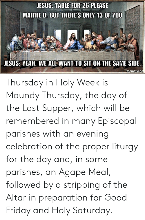 Friday, Jesus, and The Last Supper: JESUS: TABLE FOR 26 PLEASE  MAITRE D: BUT THERE'S ONLY 13 OF YOU  JESUS: YEAH, WE ALL WANT TO SIT ON THE SAME SIDE  mematic.ne Thursday in Holy Week is Maundy Thursday, the day of the Last Supper, which will be remembered in many Episcopal parishes with an evening celebration of the proper liturgy for the day and, in some parishes, an Agape Meal, followed by a stripping of the Altar in preparation for Good Friday and Holy Saturday.