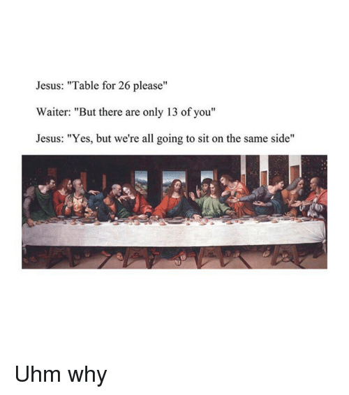 "Jesus, Classical Art, and Yes: Jesus: ""Table for 26 please""  Waiter: ""But there are only 13 of you""  Jesus: ""Yes, but we're all going to sit on the same side"" Uhm why"