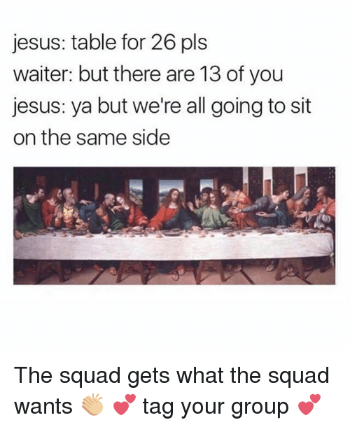 Girl, Group, and Pls: jesus: table for 26 pls  waiter: but there are 13 of you  jesus: ya but we're all going to sit  on the same side The squad gets what the squad wants 👏🏼 💕 tag your group 💕