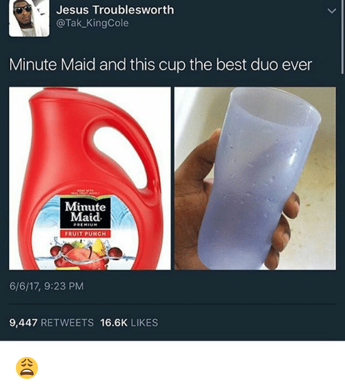 maids: Jesus Trouble sworth  @Tak KingCole  Minute Maid and this cup the best duo ever  Minute  Maid.  PREMIUM  FRUIT PUNCH  6/6/17, 9:23 PM  9,447  RETWEETS 16.6K  LIKES 😩