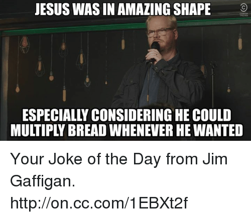 joke of the day: JESUS WAS IN AMAZING SHAPE  ESPECIALLY CONSIDERING HE COULD Your Joke of the Day from Jim Gaffigan. http://on.cc.com/1EBXt2f