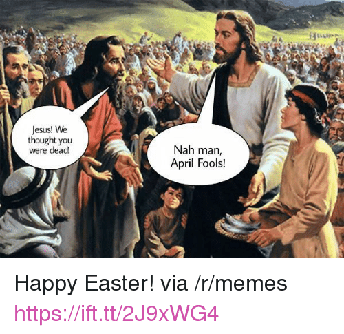 "nah-man: Jesus! We  thought you  were dead  Nah man,  April Fools! <p>Happy Easter! via /r/memes <a href=""https://ift.tt/2J9xWG4"">https://ift.tt/2J9xWG4</a></p>"