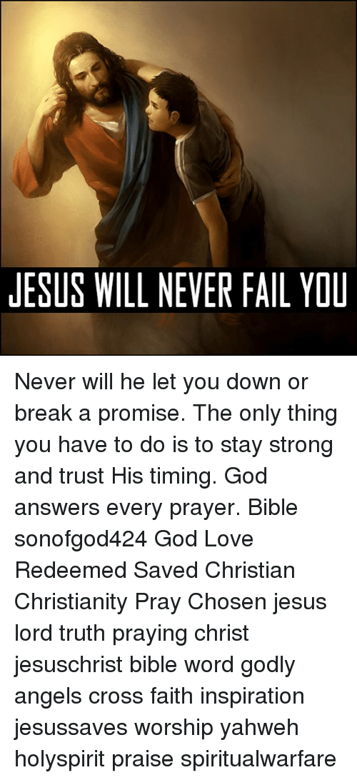 Fail, God, and Jesus: JESUS WILL NEVER FAIL YOU Never will he let you down or break a promise. The only thing you have to do is to stay strong and trust His timing. God answers every prayer. Bible sonofgod424 God Love Redeemed Saved Christian Christianity Pray Chosen jesus lord truth praying christ jesuschrist bible word godly angels cross faith inspiration jesussaves worship yahweh holyspirit praise spiritualwarfare