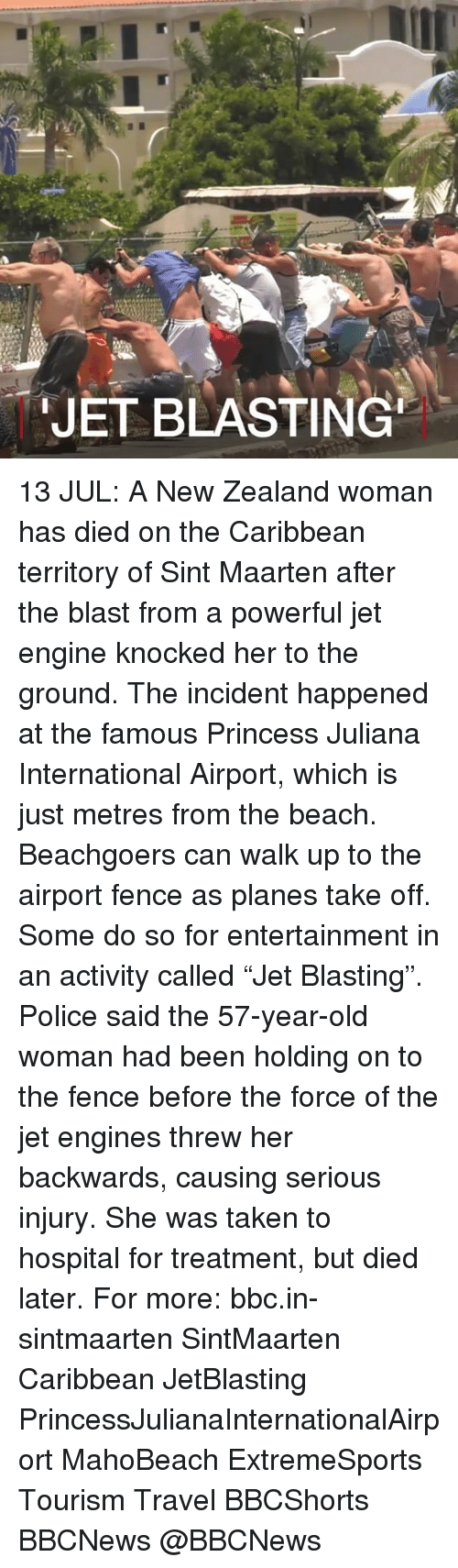 "Threws: JET BLASTING 13 JUL: A New Zealand woman has died on the Caribbean territory of Sint Maarten after the blast from a powerful jet engine knocked her to the ground. The incident happened at the famous Princess Juliana International Airport, which is just metres from the beach. Beachgoers can walk up to the airport fence as planes take off. Some do so for entertainment in an activity called ""Jet Blasting"". Police said the 57-year-old woman had been holding on to the fence before the force of the jet engines threw her backwards, causing serious injury. She was taken to hospital for treatment, but died later. For more: bbc.in-sintmaarten SintMaarten Caribbean JetBlasting PrincessJulianaInternationalAirport MahoBeach ExtremeSports Tourism Travel BBCShorts BBCNews @BBCNews"