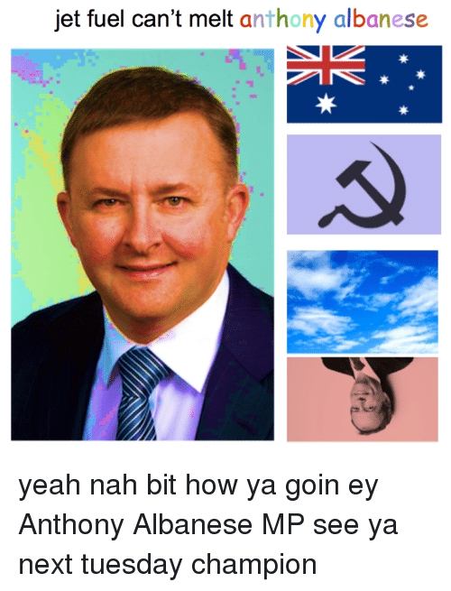 Yeah, Australia, and Jets: jet fuel can't melt  anthony albanese yeah nah bit how ya goin ey Anthony Albanese MP see ya next tuesday champion
