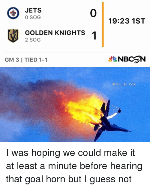 sog: JETS  0 SOG  0  19:23 1ST  GOLDEN KNIGHTS  2 SOG  GM 3 I TIED 1-1  NBCN  @nhl ref logic I was hoping we could make it at least a minute before hearing that goal horn but I guess not