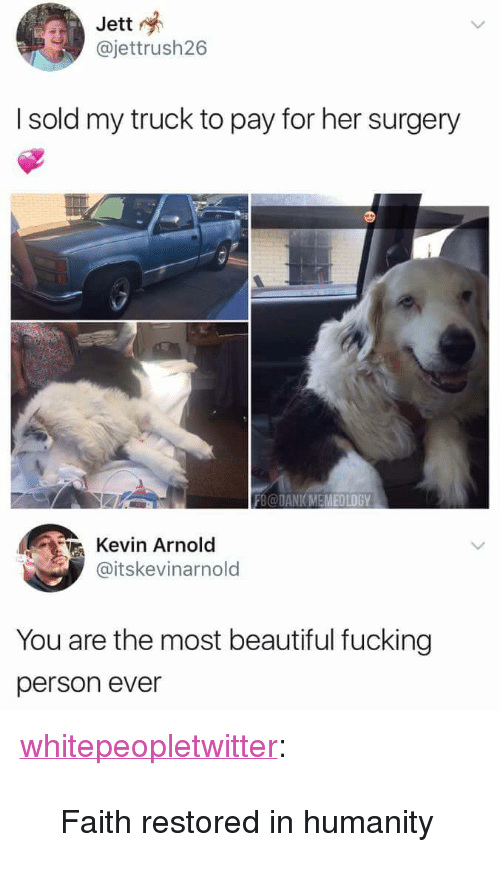 "Beautiful, Dank, and Fucking: Jett  @jettrush26  I sold my truck to pay for her surgery  FB@DANK MEMEOLOGY  Kevin Arnold  @itskevinarnold  You are the most beautiful fucking  person ever <p><a href=""https://whitepeopletwitter.tumblr.com/post/174265612066/faith-restored-in-humanity"" class=""tumblr_blog"">whitepeopletwitter</a>:</p><blockquote><p>Faith restored in humanity</p></blockquote>"