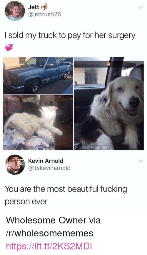 "Beautiful, Dank, and Fucking: Jett  @jettrush26  I sold my truck to pay for her surgery  FB@DANK MEMEOLDGY  Kevin Arnold  @itskevinarnold  You are the most beautiful fucking  person ever <p>Wholesome Owner via /r/wholesomememes <a href=""https://ift.tt/2KS2MDl"">https://ift.tt/2KS2MDl</a></p>"