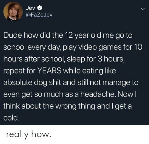 play-video-games: Jev  L  @FaZeJev  Dude how did the 12 year old me go to  school every day, play video games for 10  hours after school, sleep for 3 hours,  repeat for YEARS while eating like  absolute dog shit and still not manage to  even get so much as a headache. Now I  think about the wrong thing and I get a  cold. really how.