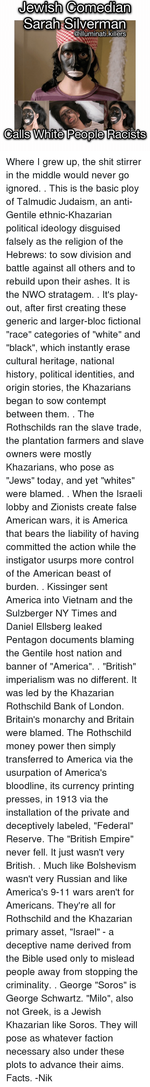 """rothschild bank: Jewish Comedian  Sarah Silverman  @illuminati killers  Calls White People Racists Where I grew up, the shit stirrer in the middle would never go ignored. . This is the basic ploy of Talmudic Judaism, an anti-Gentile ethnic-Khazarian political ideology disguised falsely as the religion of the Hebrews: to sow division and battle against all others and to rebuild upon their ashes. It is the NWO stratagem. . It's play-out, after first creating these generic and larger-bloc fictional """"race"""" categories of """"white"""" and """"black"""", which instantly erase cultural heritage, national history, political identities, and origin stories, the Khazarians began to sow contempt between them. . The Rothschilds ran the slave trade, the plantation farmers and slave owners were mostly Khazarians, who pose as """"Jews"""" today, and yet """"whites"""" were blamed. . When the Israeli lobby and Zionists create false American wars, it is America that bears the liability of having committed the action while the instigator usurps more control of the American beast of burden. . Kissinger sent America into Vietnam and the Sulzberger NY Times and Daniel Ellsberg leaked Pentagon documents blaming the Gentile host nation and banner of """"America"""". . """"British"""" imperialism was no different. It was led by the Khazarian Rothschild Bank of London. Britain's monarchy and Britain were blamed. The Rothschild money power then simply transferred to America via the usurpation of America's bloodline, its currency printing presses, in 1913 via the installation of the private and deceptively labeled, """"Federal"""" Reserve. The """"British Empire"""" never fell. It just wasn't very British. . Much like Bolshevism wasn't very Russian and like America's 9-11 wars aren't for Americans. They're all for Rothschild and the Khazarian primary asset, """"Israel"""" - a deceptive name derived from the Bible used only to mislead people away from stopping the criminality. . George """"Soros"""" is George Schwartz. """"Milo"""", also not Greek, is a Jewis"""
