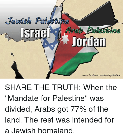 "Mandation: Jewish Palesbine  Arab  Israel  ine  ordan  www facebook.com/jewishpalestine SHARE THE TRUTH:  When the ""Mandate for Palestine"" was divided, Arabs got 77% of the land. The rest was intended for a Jewish homeland."