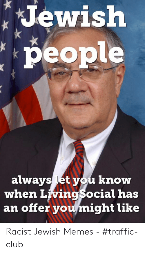 Jewish Memes: Jewish  people  always let you know  when LivingSocial has  an offer you might like Racist Jewish Memes - #traffic-club