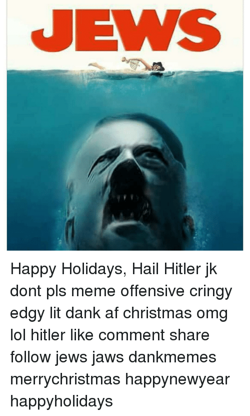Pls Memes: JEWS Happy Holidays, Hail Hitler jk dont pls meme offensive cringy edgy lit dank af christmas omg lol hitler like comment share follow jews jaws dankmemes merrychristmas happynewyear happyholidays