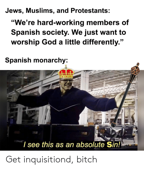 "worship: Jews, Muslims, and Protestants:  ""We're hard-working members of  Spanish society. We just want to  worship God a little differently.""  Spanish monarchy:  I see this as an absolute Sin! Get inquisitiond, bitch"