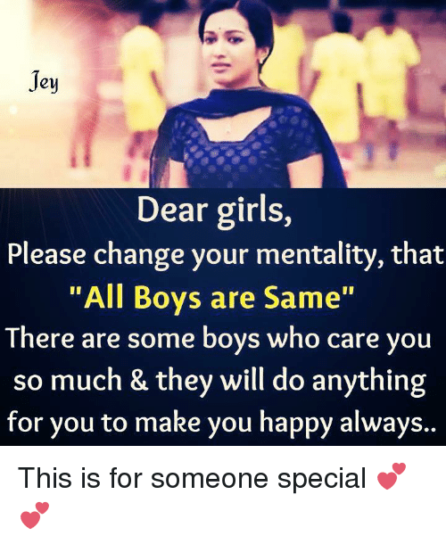 Memes, 🤖, and Dear Girls: Jey  Dear girls,  Please change your mentality, that  All Boys are Same  There are some boys who care you  so much & they will do anything  for you to make you happy always.. This is for someone special 💕💕