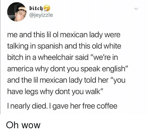 """White Bitch: @jeyizzle  me and this lil ol mexican lady were  talking in spanish and this old white  bitch in a wheelchair said """"we're in  america why dont you speak english""""  and the lil mexican lady told her """"you  have legs why dont you walk""""  I nearly died. I gave her free coffee Oh wow"""