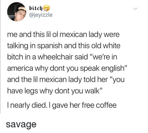 """White Bitch: @jeyizzle  me and tis lil ol mexican lady were  talking in spanish and this old white  bitch in a wheelchair said """"we're in  america why dont you speak english""""  and the lil mexican lady told her """"you  have leas why dont you walk""""  I nearly died.I gave her free coffee savage"""
