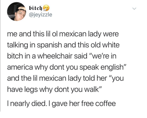 """White Bitch: @jeyizzle  me and tis lil ol mexican lady were  talking in spanish and this old white  bitch in a wheelchair said """"we're in  america why dont you speak english""""  and the lil mexican lady told her """"you  have leas why dont you walk""""  I nearly died.I gave her free coffee"""