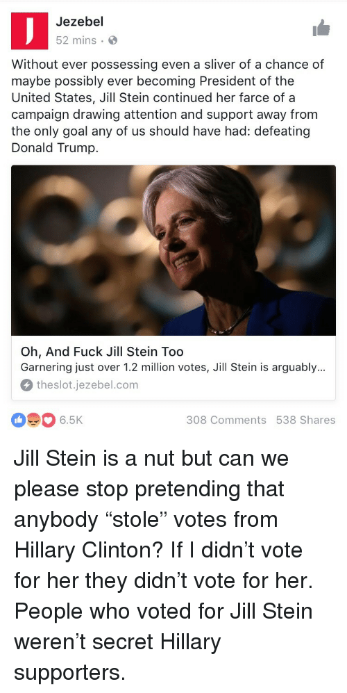 sliver: Jezebel  52 mins.  Without ever possessing even a sliver of a chance of  maybe possibly ever becoming President of the  United States, Jill Stein continued her farce of a  campaign drawing attention and support away from  the only goal any of us should have had: defeating  Donald Trump.  Oh, And Fuck Jill Stein Too  Garnering just over 1.2 million votes, Jill Stein is arguably...  theslot.jezebel.com  6.5K  308 Comments 538 Shares <p>Jill Stein is a nut but can we please stop pretending that anybody &ldquo;stole&rdquo; votes from Hillary Clinton? If I didn&rsquo;t vote for her they didn&rsquo;t vote for her. People who voted for Jill Stein weren&rsquo;t secret Hillary supporters.</p>