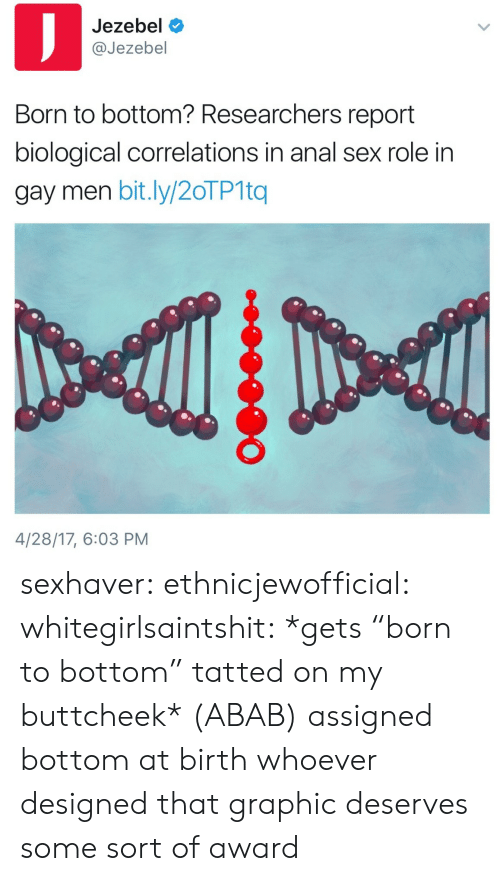 """Jezebel: Jezebel  @Jezebel  Born to bottom? Researchers report  biological correlations in anal sex role in  gay men bit.ly/20TP1tq  4/28/17, 6:03 PM sexhaver: ethnicjewofficial:  whitegirlsaintshit:  *gets """"born to bottom"""" tatted on my buttcheek*  (ABAB) assigned bottom at birth  whoever designed that graphic deserves some sort of award"""