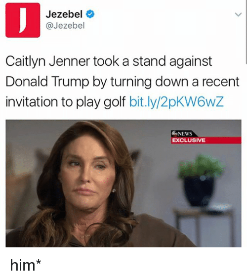 Jezebel: Jezebel  @Jezebel  Caitlyn Jenner took a stand against  Donald Trump by turning down a recent  invitation to play golf  bit.ly/2pKW6wZ  NEWS  EXCLUSIVE him*