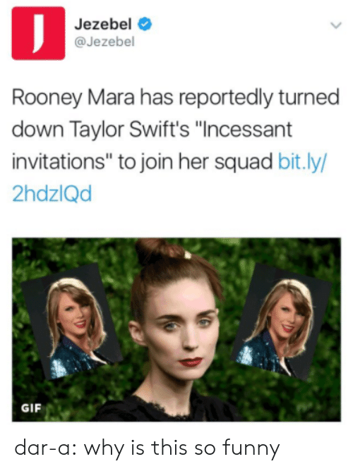 "invitations: Jezebel  @Jezebel  Rooney Mara has reportedly turned  down Taylor Swift's ""Incessant  invitations"" to join her squad bit.ly/  2hdzlQd  GIF dar-a: why is this so funny"