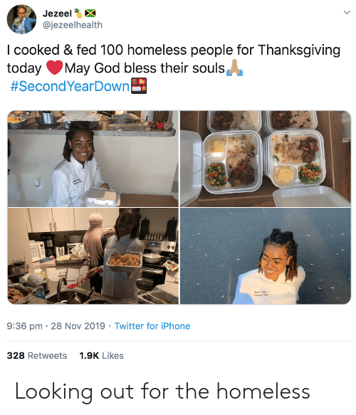 Homeless: Jezeel  @jezeelhealth  I cooked & fed 100 homeless people for Thanksgiving  today  #SecondYearDown  May God bless their souls  9:36 pm 28 Nov 2019 Twitter for iPhone  328 Retweets  1.9K Likes Looking out for the homeless