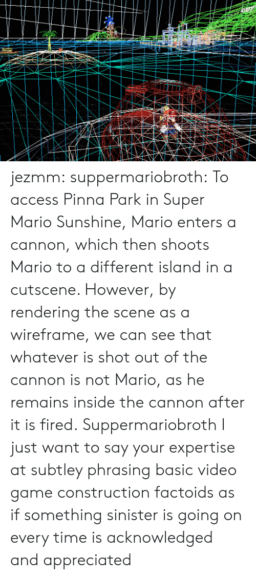 phrasing: jezmm: suppermariobroth: To access Pinna Park in Super Mario Sunshine, Mario enters a cannon, which then shoots Mario to a different island in a cutscene. However, by rendering the scene as a wireframe, we can see that whatever is shot out of the cannon is not Mario, as he remains inside the cannon after it is fired. Suppermariobroth I just want to say your expertise at subtley phrasing basic video game construction factoids as if something sinister is going on every time is acknowledged and appreciated