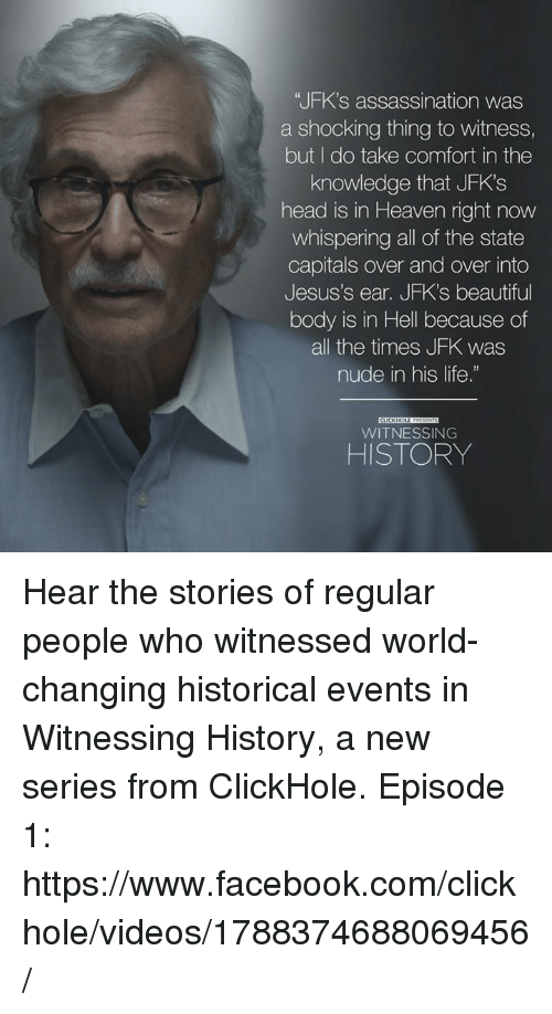 """to wit: """"JFK's assassination was  a shocking thing to witness,  but I do take comfort in the  knowledge that JFK's  head is in Heaven right now  whispering all of the state  Capitals over and over into  Jesus's ear. JFK's beautiful  body is in Hell because of  all the times JFK was  nude in his life.""""  WITNESSING  HISTORY Hear the stories of regular people who witnessed world-changing historical events in Witnessing History, a new series from ClickHole.   Episode 1: https://www.facebook.com/clickhole/videos/1788374688069456/"""