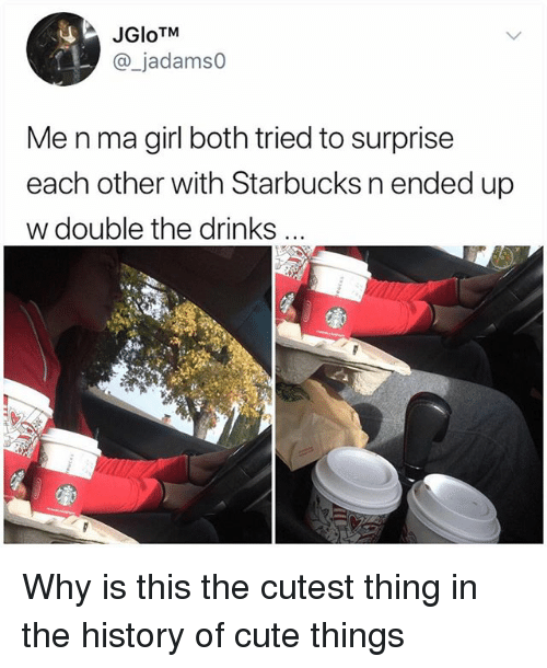 """Cute, Memes, and Starbucks: JGloTM  _jadamso  Me n ma girl both tried to surprise  each other with Starbucks n ended up  w double the drinks  """"き Why is this the cutest thing in the history of cute things"""
