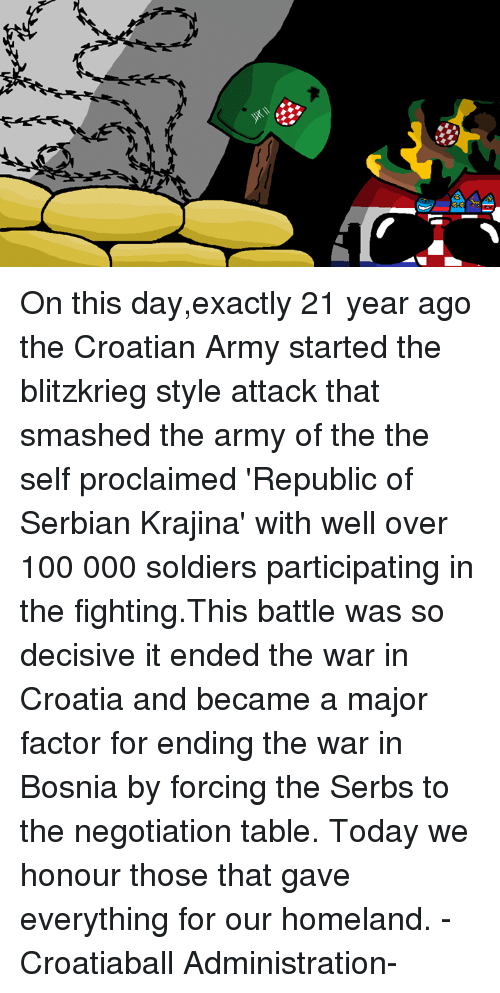 Croatian: jh On this day,exactly 21 year ago the Croatian Army started the blitzkrieg style attack that smashed the army of the the self proclaimed 'Republic of Serbian Krajina' with well over 100 000 soldiers participating in the fighting.This battle was so decisive it ended the war in Croatia and became a major factor for ending the war in Bosnia by forcing the Serbs to the negotiation table. Today we honour those that gave everything for our homeland. -Croatiaball Administration-