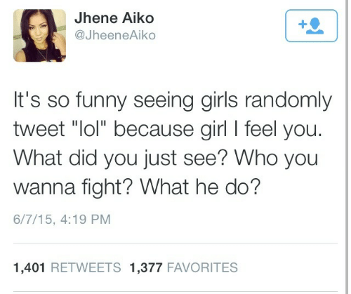 """Jhene Aiko: Jhene Aiko  @JheeneAiko  It's so funny seeing girls randomly  tweet """"lol"""" because girl I feel you.  What did you just see? Who you  wanna fight? What he do?  6/7/15, 4:19 PM  1,401 RETWEETS 1,377 FAVORITES"""