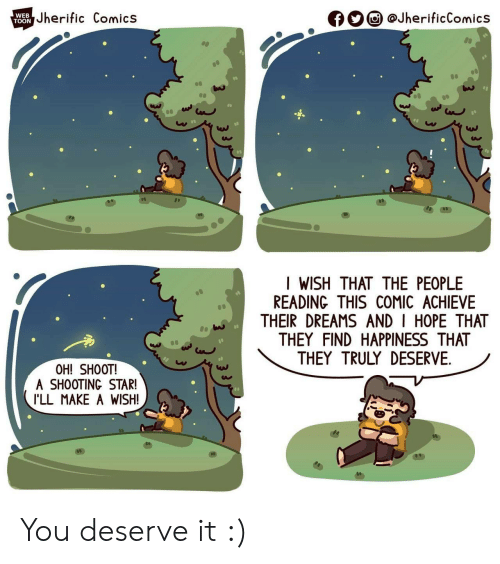 Achieve: Jherific Comics  @JherificComics  WEB  f  TOON  I WISH THAT THE PEOPLE  READING THIS COMIC ACHIEVE  THEIR DREAMS AND I HOPE THAT  THEY FIND HAPPINESS THAT  THEY TRULY DESERVE  OH! SHOOT!  A SHOOTING STAR!  I'LL MAKE A WISH! You deserve it :)