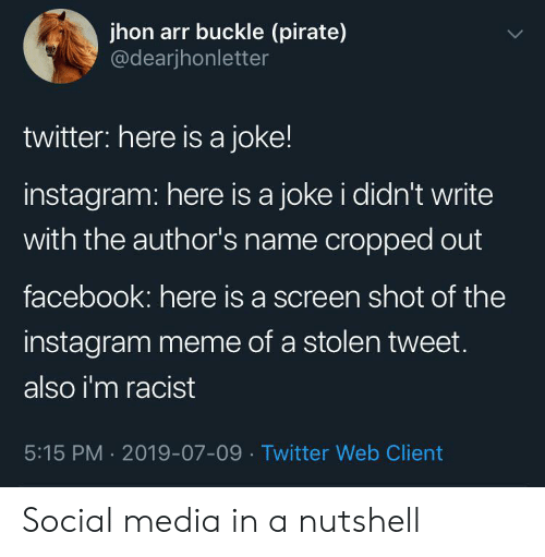 arr: jhon arr buckle (pirate)  @dearjhonletter  twitter: here is a joke!  instagram: here is a joke i didn't write  with the author's name cropped out  facebook: here is a screen shot of the  instagram meme of a stolen tweet.  also i'm racist  5:15 PM 2019-07-09 Twitter Web Client Social media in a nutshell