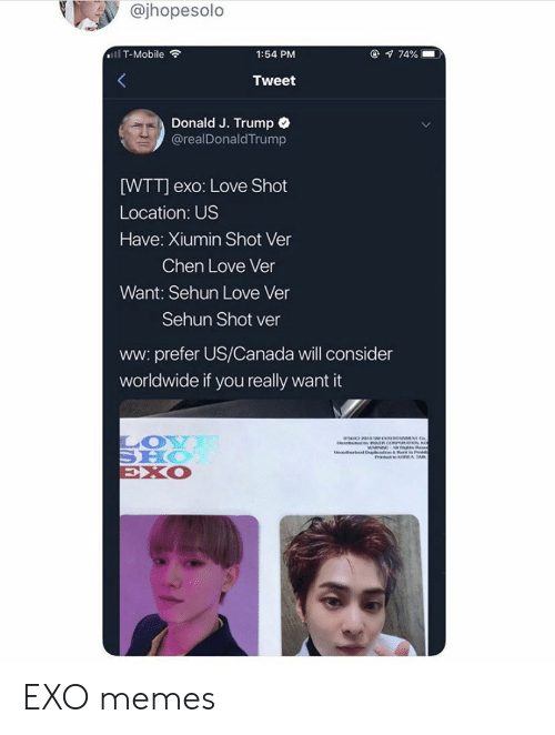 Sehun: @jhopesolo  @ 74%  ll T-Mobile  1:54 PM  Tweet  Donald J. Trump  @realDonaldTrump  [WTT] exo: Love Shot  Location: US  Have: Xiumin Shot Ver  Chen Love Ver  Want: Sehun Love Ver  Sehun Shot ver  ww: prefer US/Canada will consider  worldwide if you really want it  LOY  SHO  EXO  avthe d D t EXO memes