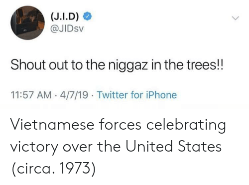 Vietnamese: @JIDsv  Shout out to the niggaz in the trees!!  11:57 AM 4/7/19 Twitter for iPhone Vietnamese forces celebrating victory over the United States (circa. 1973)