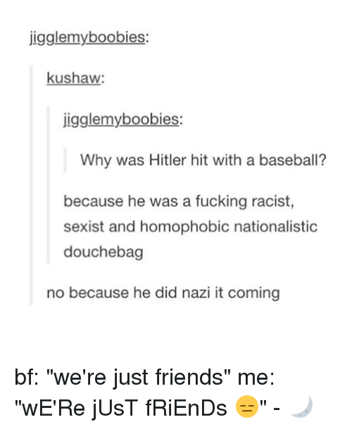 "Hitlerism: jigglemyboobies:  kushaw  igglemyboobies:  Why was Hitler hit with a baseball?  because he was a fucking racist  sexist and homophobic nationalistic  douchebag  no because he did nazi it coming bf: ""we're just friends"" me: ""wE'Re jUsT fRiEnDs 😑"" - 🌙"