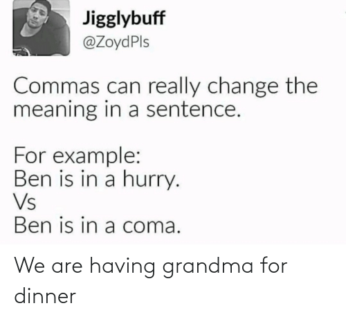 Meaning: Jigglybuff  @ZoydPls  Commas can really change the  meaning in a sentence.  For example:  Ben is in a hurry.  Vs  Ben is in a coma. We are having grandma for dinner