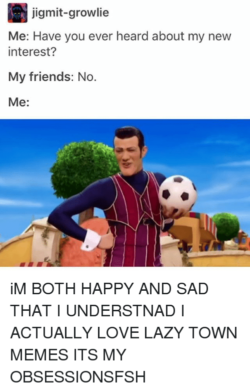 Lazy, Memes, and Laziness: jigmit-growlie  Me: Have you ever heard about my new  interest?  My friends: No.  Me iM BOTH HAPPY AND SAD THAT I UNDERSTNAD I ACTUALLY LOVE LAZY TOWN MEMES ITS MY OBSESSIONSFSH