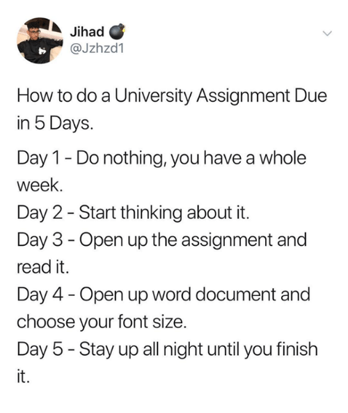 Stay Up All Night: Jihad C  @Jzhzd1  How to do a University Assignment Due  in 5 Days.  Day 1 - Do nothing, you have a whole  week.  Day 2 - Start thinking about it.  Day 3 - Open up the assignment and  read it.  Day 4 - Open up word document and  choose your font size.  Day 5 - Stay up all night until you finish  it.