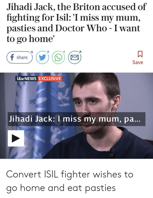 pasties: Jihadi Jack, the Briton accused of  fighting for Isil: I miss my mum,  pasties and Doctor Who - I want  to go home'  share  Save  ityNEWS EXCLUSIVE  Jihadi Jack: I miss my mum, pa. Convert ISIL fighter wishes to go home and eat pasties